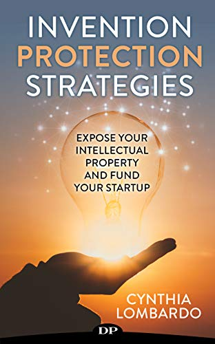 Invention Protection Strategies: Expose Your Intellectual Property and Fund Your Startup