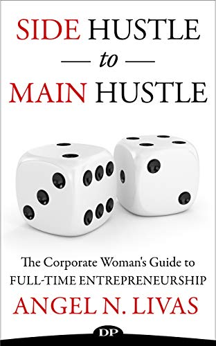 Side Hustle to Main Hustle: The Corporate Woman's Guide to Full-Time Entrepreneurship