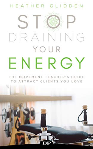 Stop Draining Your Energy: The Movement Teacher's Guide to Attract Clients You Love