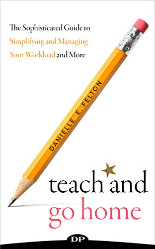 Teach and Go Home: The Sophisticated Guide to Simplifying and Managing Your Workload and More