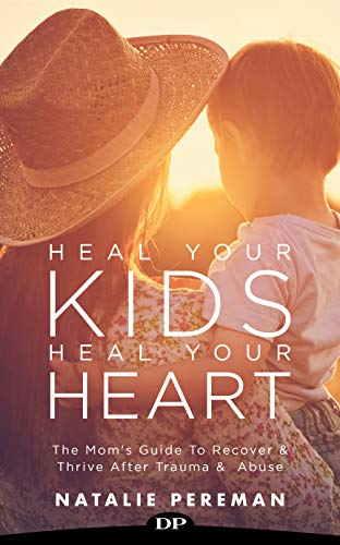 Heal Your Kids, Heal Your Heart: The Mom's Guide to Recover and Thrive after Trauma and Abuse