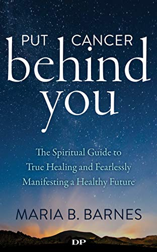 Put Cancer behind You: The Spiritual Guide to  True Healing and Fearlessly Manifesting a Healthy Future