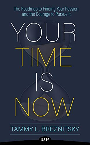 Your Time Is Now: The Roadmap to Finding Your Passion and the Courage to Pursue It